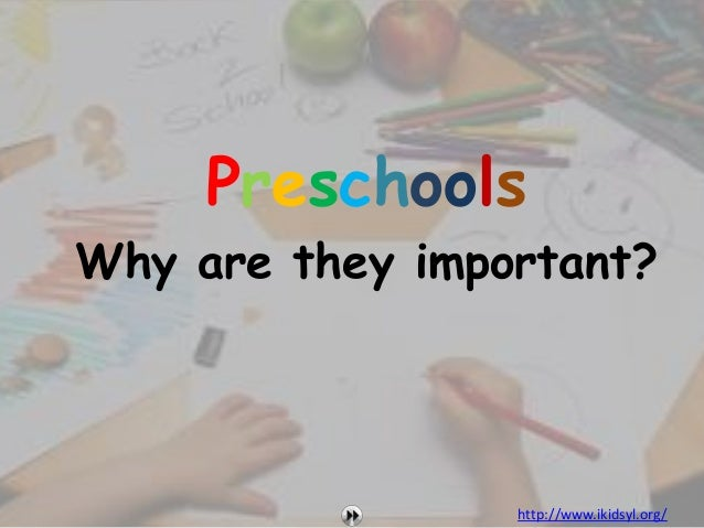 PreschoolsWhy are they important?                 http://www.ikidsyl.org/