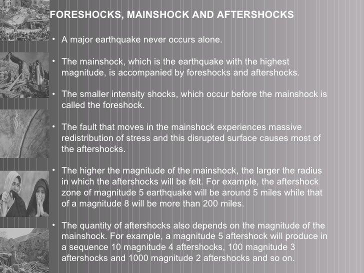 FORESHOCKS, MAINSHOCK AND AFTERSHOCKS <ul><li>A major earthquake never occurs alone.  </li></ul><ul><li>The mainshock, whi...