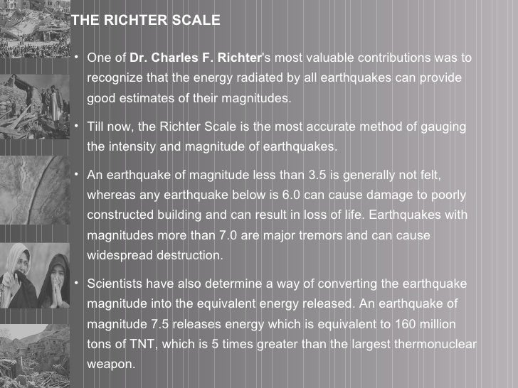 THE RICHTER SCALE <ul><li>One of  Dr. Charles F. Richter 's most valuable contributions was to recognize that the energy r...