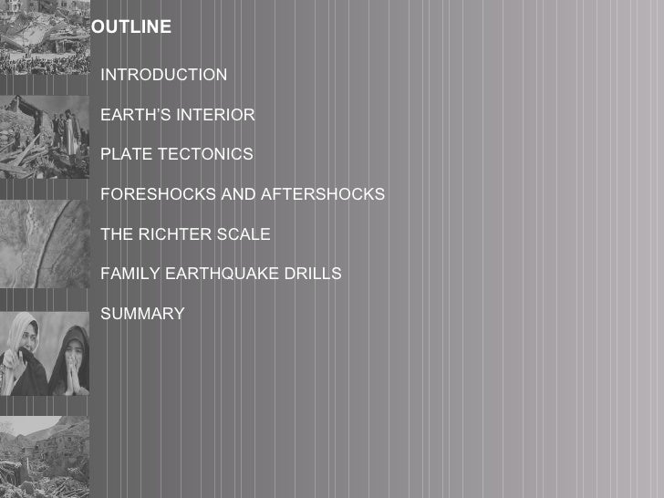 OUTLINE INTRODUCTION EARTH'S INTERIOR PLATE TECTONICS FORESHOCKS AND AFTERSHOCKS THE RICHTER SCALE FAMILY EARTHQUAKE DRILL...