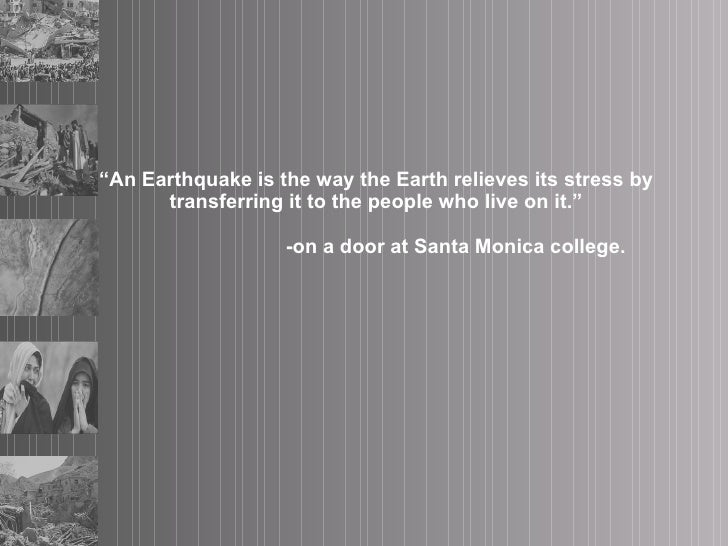 """"""" An Earthquake is the way the Earth relieves its stress by transferring it to the people who live on it.""""   -on a door at..."""