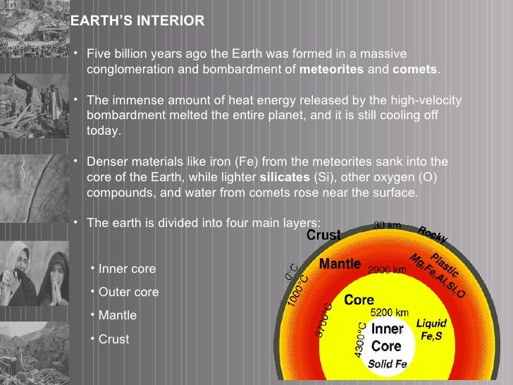EARTH'S INTERIOR <ul><li>Five billion years ago the Earth was formed in a massive conglomeration and bombardment of  meteo...