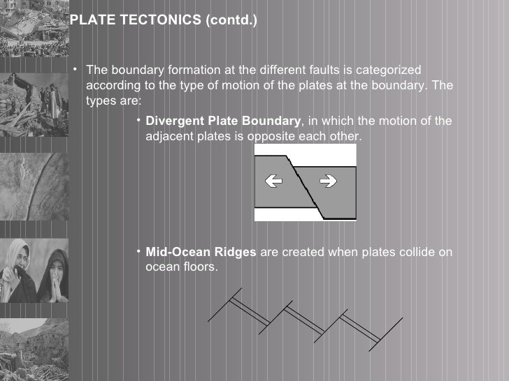 PLATE TECTONICS (contd.) <ul><li>The boundary formation at the different faults is categorized according to the type of mo...