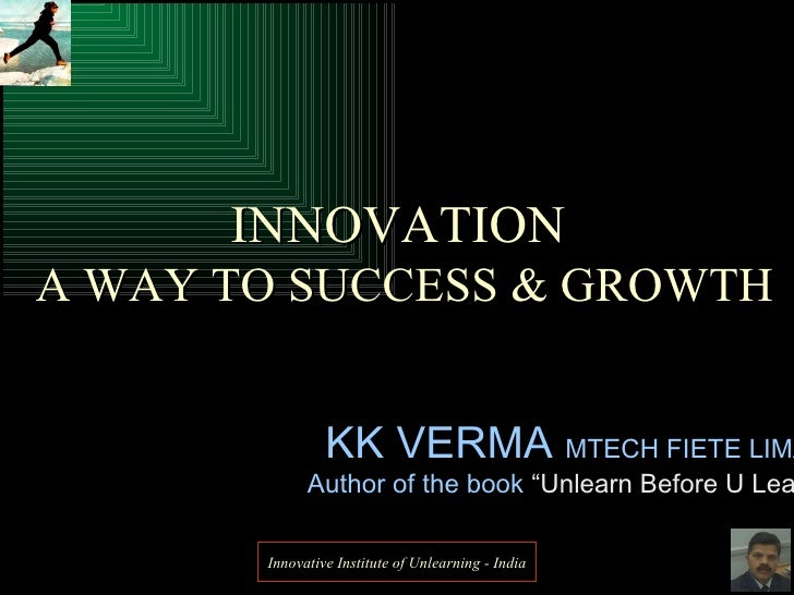 "KK VERMA  MTECH FIETE LIMA Author of the book  ""Unlearn Before U Learn"" INNOVATION  A WAY TO SUCCESS & GROWTH Innovative I..."