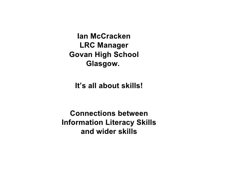 Ian McCracken LRC Manager Govan High School Glasgow.  It's all about skills! Connections between Information Literacy Skil...