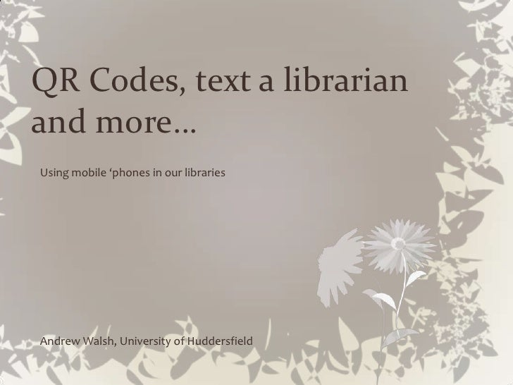 QR Codes, text a librarian and more…<br />Using mobile 'phones in our libraries<br />Andrew Walsh, University of Huddersfi...