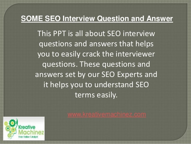 SOME SEO Interview Question and Answer  This PPT is all about SEO interview questions and answers that helps you to easily...