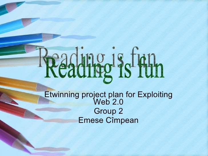 Etwinning project plan for Exploiting Web 2.0 Group 2 Emese Cîmpean Reading is fun