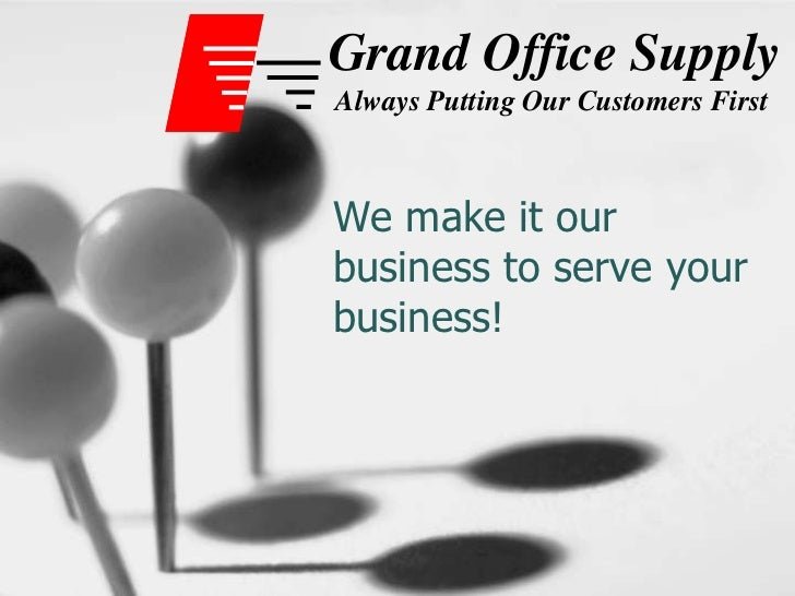 We make it our business to serve your business!<br />Grand Office Supply<br />Always Putting Our Customers First<br />