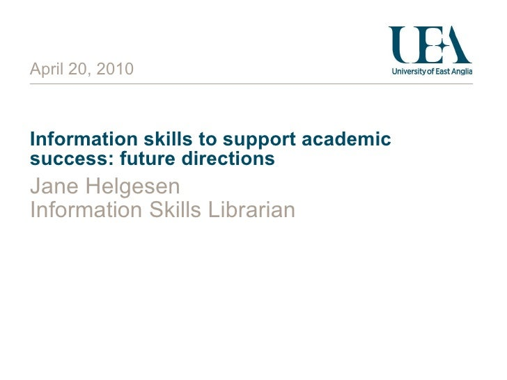 Information skills to support academic success: future directions Jane Helgesen Information Skills Librarian April 20, 2010