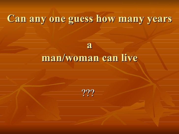 Can any one guess how many years  a man/woman can live <ul><li>??? </li></ul>