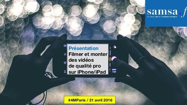 Présentation Filmer et monter des vidéos de qualité pro sur iPhone/iPad #4MParis / 21 avril 2016