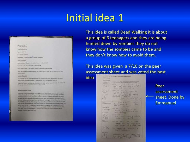 Initial idea 1<br />This idea is called Dead Walking it is about a group of 6 teenagers and they are being hunted down by ...