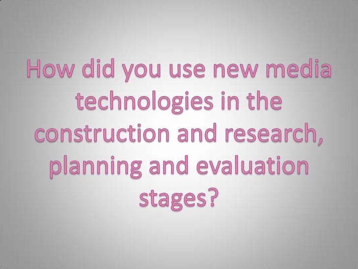 How did you use new media technologies in the construction and research, planning and evaluation stages?<br />