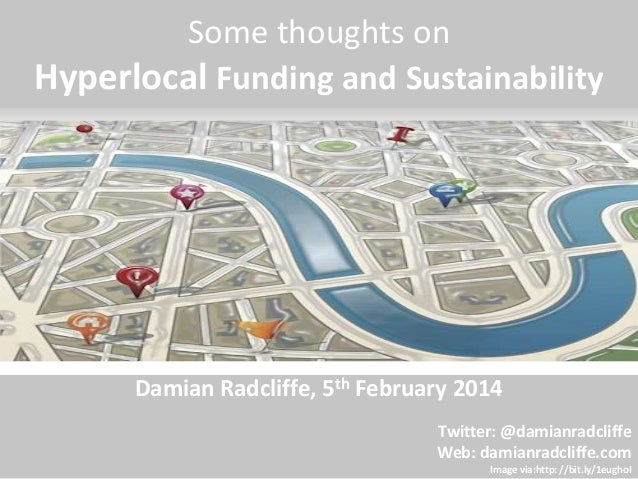Some thoughts on  Hyperlocal Funding and Sustainability  Damian Radcliffe, 5th February 2014  Twitter: @damianradcliffe  W...