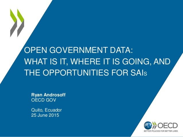 OPEN GOVERNMENT DATA: WHAT IS IT, WHERE IT IS GOING, AND THE OPPORTUNITIES FOR SAIS Ryan Androsoff OECD GOV Quito, Ecuador...