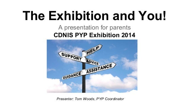The Exhibition and You! A presentation for parents CDNIS PYP Exhibition 2014  Presenter: Tom Woods, PYP Coordinator