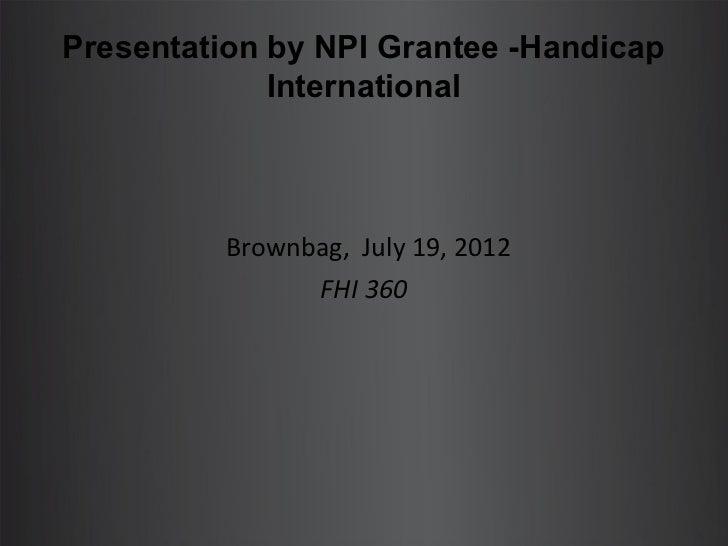 Presentation by NPI Grantee -Handicap             International          Brownbag, July 19, 2012                FHI 360