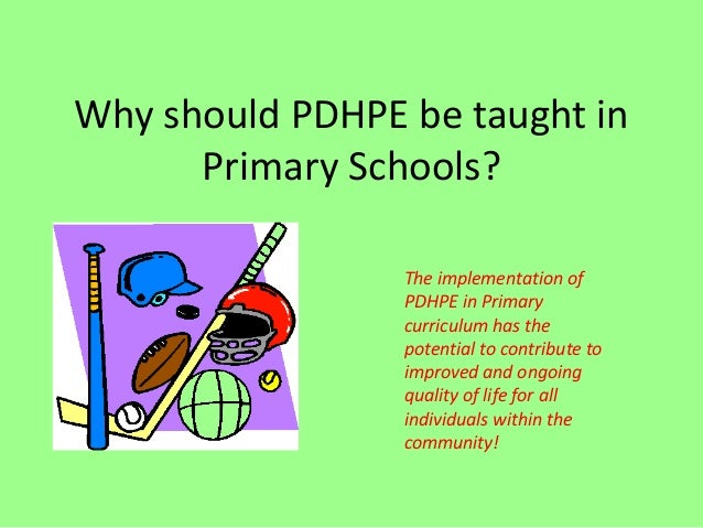 Why should PDHPE be taught inPrimary Schools?The implementation ofPDHPE in Primarycurriculum has thepotential to contribut...