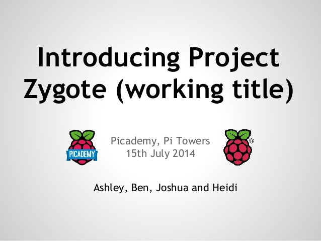 Introducing Project Zygote (working title) Picademy, Pi Towers 15th July 2014 Ashley, Ben, Joshua and Heidi