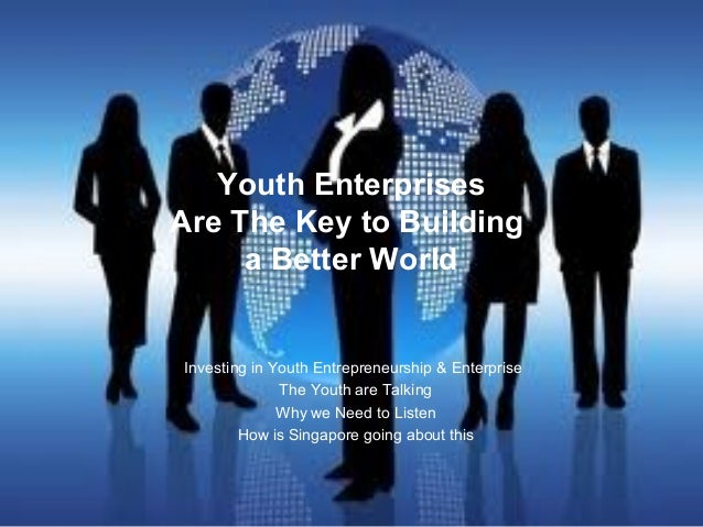 Youth Enterprises Are The Key to Building a Better World Investing in Youth Entrepreneurship & Enterprise The Youth are Ta...