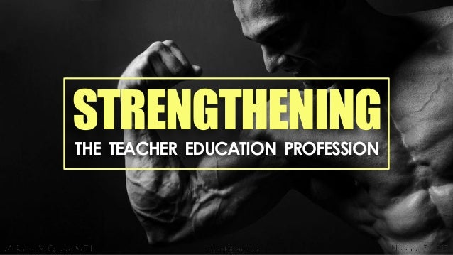 STRENGTHENING THE TEACHER EDUCATION PROFESSION