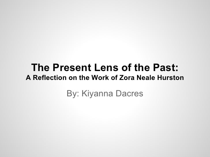 The Present Lens of the Past:A Reflection on the Work of Zora Neale Hurston           By: Kiyanna Dacres