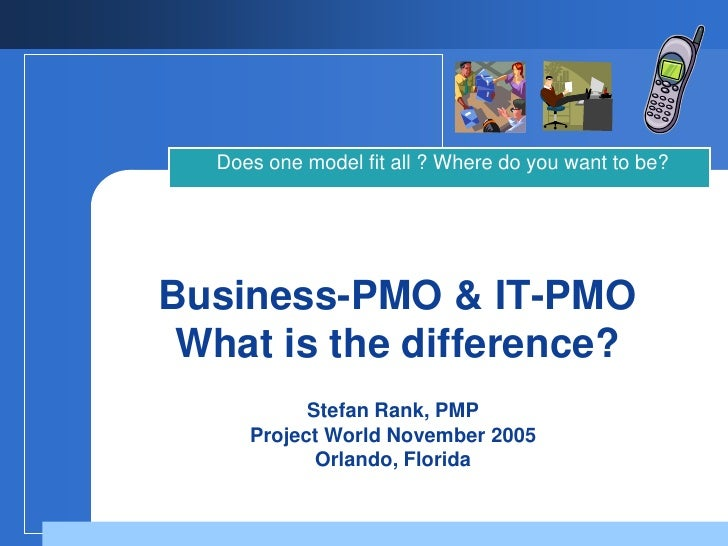 Does one model fit all ? Where do you want to be?     Business-PMO & IT-PMO  What is the difference?            Stefan Ran...