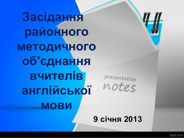Засідання районногометодичного обєднання  вчителів англійської    мови           9 січня 2013
