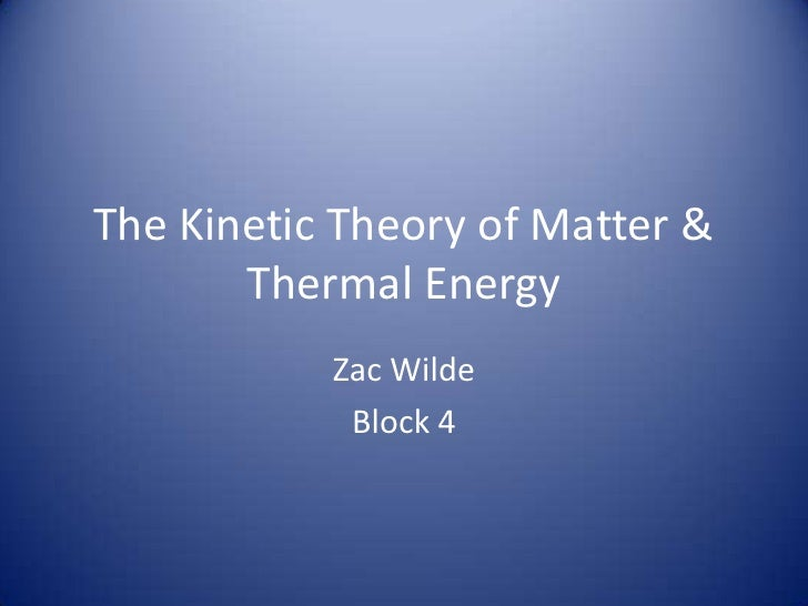 The Kinetic Theory of Matter &        Thermal Energy            Zac Wilde             Block 4