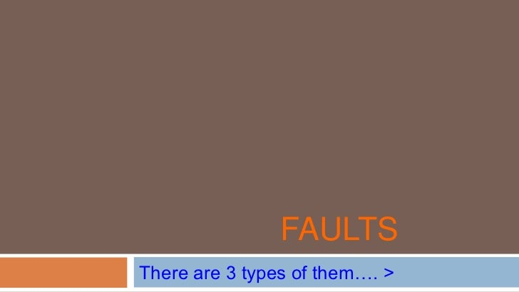 FAULTSThere are 3 types of them…. >