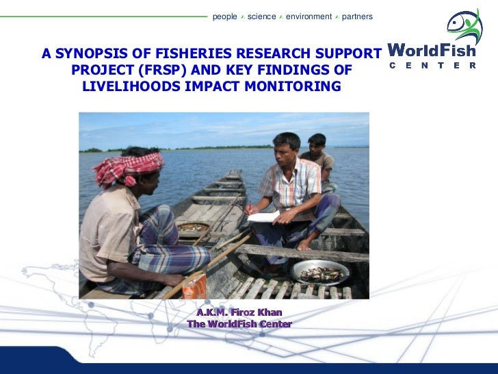 A SYNOPSIS OF FISHERIES RESEARCH SUPPORT PROJECT (FRSP) AND KEY FINDINGS OF LIVELIHOODS IMPACT MONITORING A.K.M. Firoz Kha...