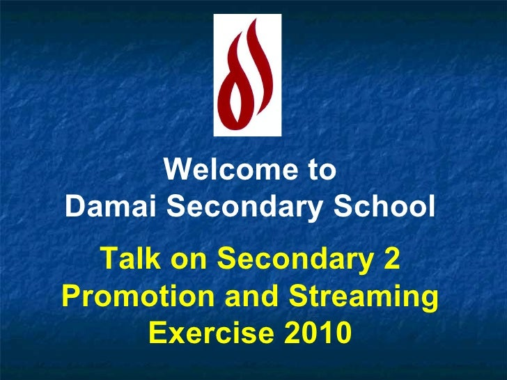 Welcome to Damai Secondary School Talk on Secondary 2 Promotion and Streaming Exercise 2010