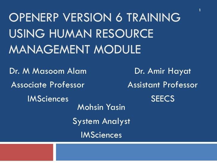 1OPENERP VERSION 6 TRAININGUSING HUMAN RESOURCEMANAGEMENT MODULEDr. M Masoom Alam              Dr. Amir HayatAssociate Pro...