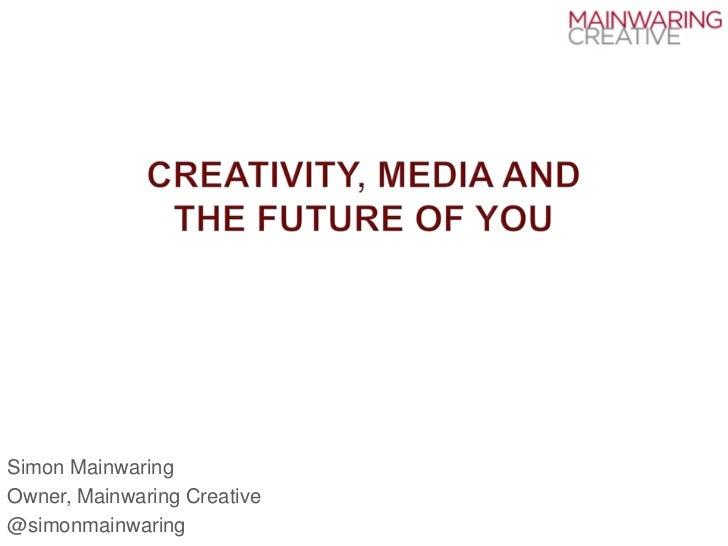 Creativity, media andthe future of you<br />Simon Mainwaring<br />Owner, Mainwaring Creative<br />@simonmainwaring<br />