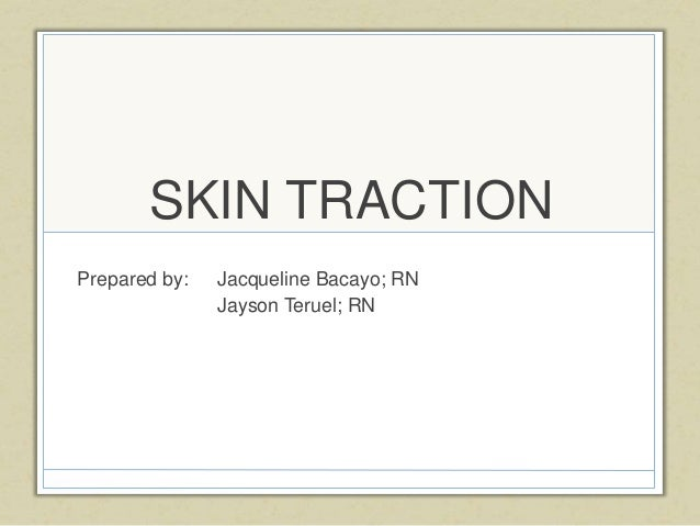 SKIN TRACTION Prepared by: Jacqueline Bacayo; RN Jayson Teruel; RN