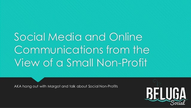Social Media and OnlineCommunications from theView of a Small Non-ProfitAKA hang out with Margot and talk about Social Non...