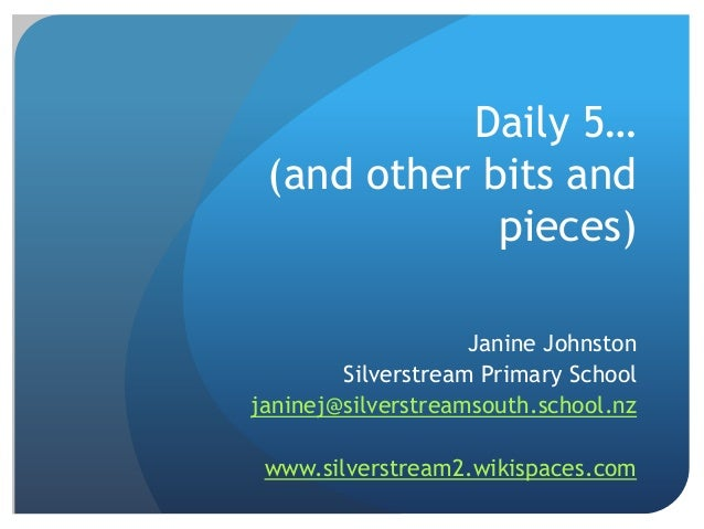 Daily 5… (and other bits and pieces) Janine Johnston Silverstream Primary School janinej@silverstreamsouth.school.nz www.s...