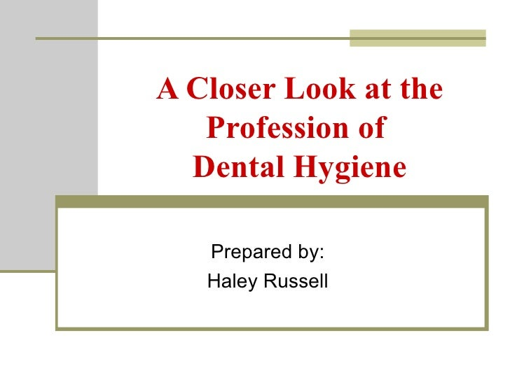 A Closer Look at the Profession of  Dental Hygiene Prepared by: Haley Russell