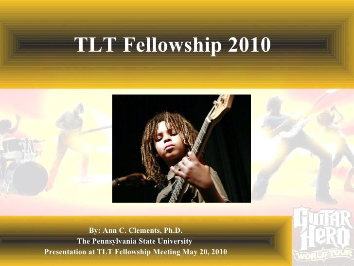TLT Fellowship 2010 By: Ann C. Clements, Ph.D. The Pennsylvania State University  Presentation at TLT Fellowship Meeting M...