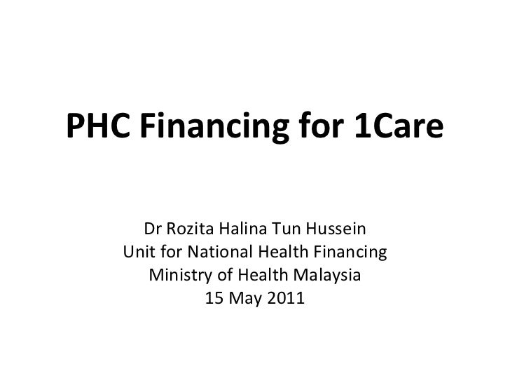PHC Financing for 1Care Dr Rozita Halina Tun Hussein Unit for National Health Financing Ministry of Health Malaysia 15 May...