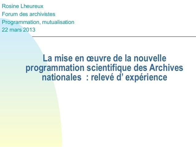 Rosine Lheureux Forum des archivistes Programmation, mutualisation 22 mars 2013  La mise en œuvre de la nouvelle programma...