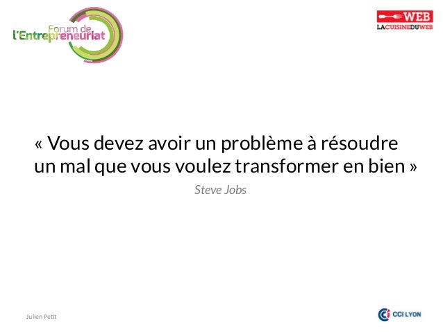 «Vous devez avoir un problème à résoudre  un mal que vous voulez transformer en bien» Steve Jobs  Julien  Pe)t