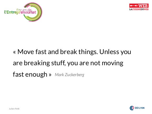 «Move fast and break things. Unless you are breaking stuff, you are not moving fast enough»  Julien  Pe)t    Mark Zu...