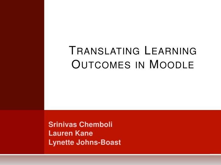 Translating Learning Outcomes in Moodle<br />SrinivasChemboli<br />Lauren Kane<br />Lynette Johns-Boast<br />