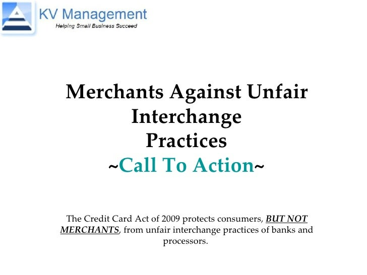 Merchants Against Unfair Interchange Practices ~ Call To Action ~ The Credit Card Act of 2009 protects consumers,  BUT NOT...