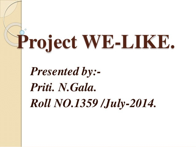 Project WE-LIKE. Presented by:- Priti. N.Gala. Roll NO.1359 /July-2014.