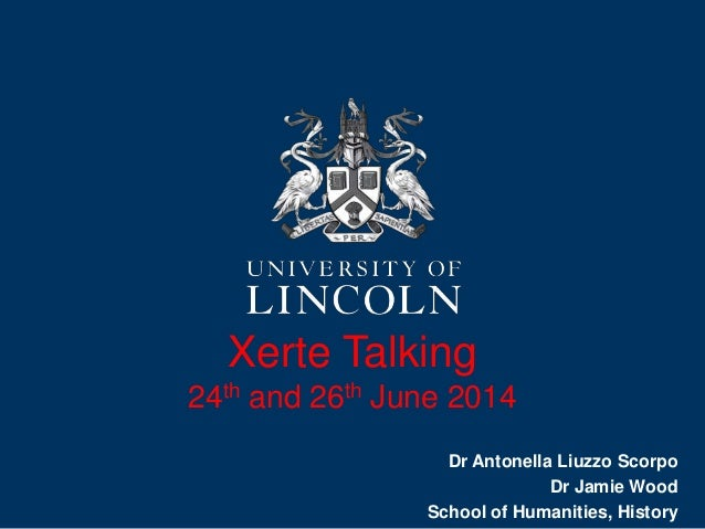 Xerte Talking 24th and 26th June 2014 Dr Antonella Liuzzo Scorpo Dr Jamie Wood School of Humanities, History