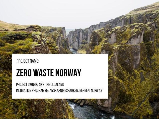 ZeroWasteNorway Projectowner:KristineUllaland Incubationprogramme:Nyskapningsparken,Bergen,norway Projectname: