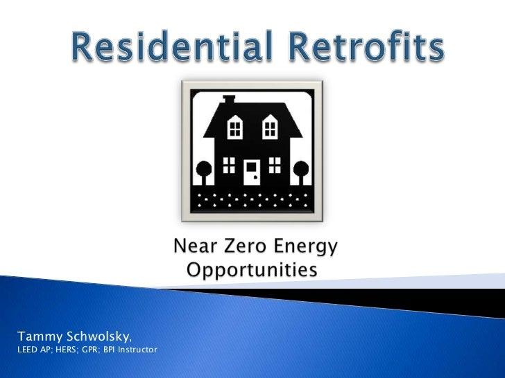 Residential Retrofits<br />Near Zero Energy Opportunities<br />Tammy Schwolsky, <br />LEED AP; HERS; GPR; BPI Instructor<b...